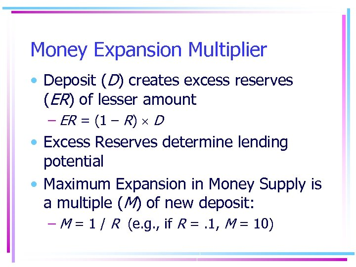 Money Expansion Multiplier • Deposit (D) creates excess reserves (ER) of lesser amount –