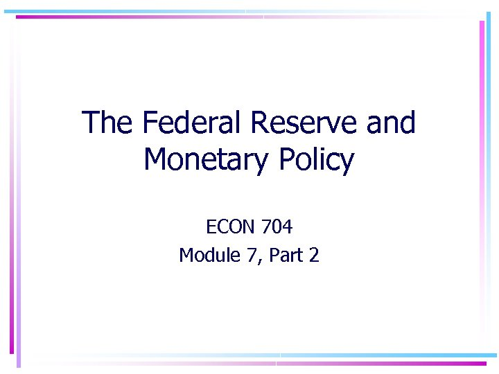 The Federal Reserve and Monetary Policy ECON 704 Module 7, Part 2