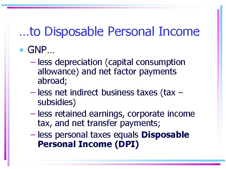 …to Disposable Personal Income • GNP… – less depreciation (capital consumption allowance) and net