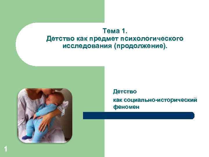 Тема 1. Детство как предмет психологического исследования (продолжение). Детство как социально-исторический феномен 1