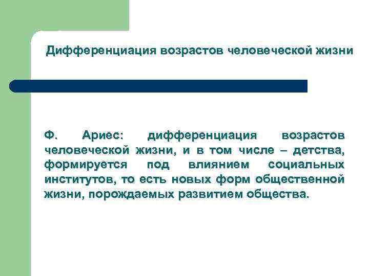 Дифференциация возрастов человеческой жизни Ф. Ариес: дифференциация возрастов человеческой жизни, и в том числе
