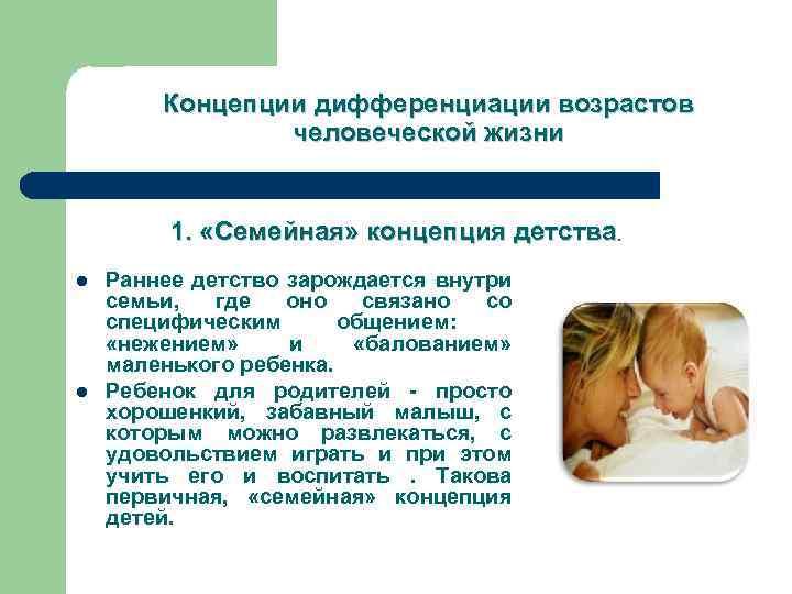 Концепции дифференциации возрастов человеческой жизни 1. «Семейная» концепция детства. l l Раннее детство зарождается