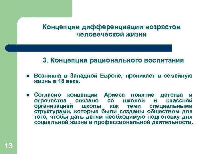 Концепции дифференциации возрастов человеческой жизни 3. Концепция рационального воспитания l l 13 Возникла в