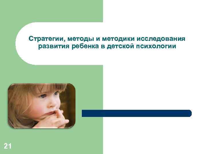 Стратегии, методы и методики исследования развития ребенка в детской психологии 21