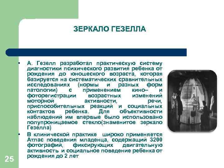 ЗЕРКАЛО ГЕЗЕЛЛА • • 25 А. Гезелл разработал практическую систему диагностики психического развития ребенка