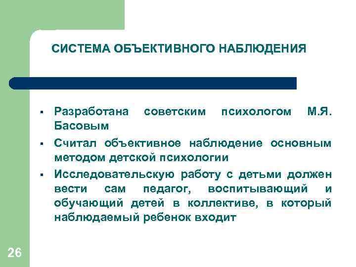 СИСТЕМА ОБЪЕКТИВНОГО НАБЛЮДЕНИЯ § § § 26 Разработана советским психологом М. Я. Басовым Считал