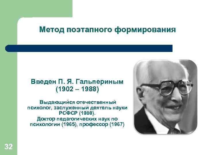 Метод поэтапного формирования Введен П. Я. Гальпериным (1902 – 1988) Выдающийся отечественный психолог, заслуженный