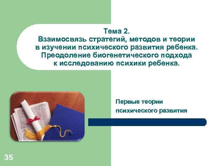 Тема 2. Взаимосвязь стратегий, методов и теории в изучении психического развития ребенка. Преодоление биогенетического