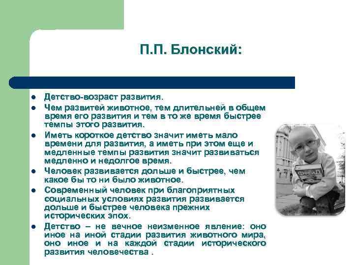 П. П. Блонский: l l l Детство-возраст развития. Чем развитей животное, тем длительней в