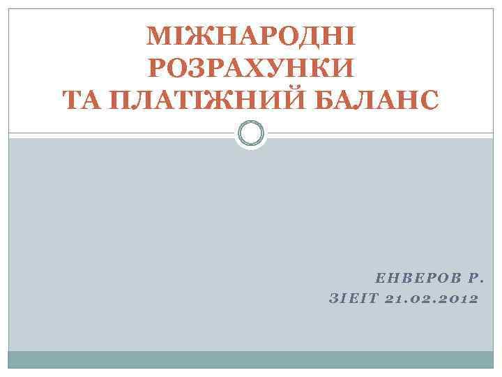 МІЖНАРОДНІ РОЗРАХУНКИ ТА ПЛАТІЖНИЙ БАЛАНС ЕНВЕРОВ Р. ЗІЕІТ 21. 02. 2012
