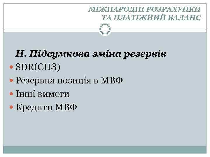 МІЖНАРОДНІ РОЗРАХУНКИ ТА ПЛАТІЖНИЙ БАЛАНС Н. Підсумкова зміна резервів SDR(СПЗ) Резервна позиція в МВФ