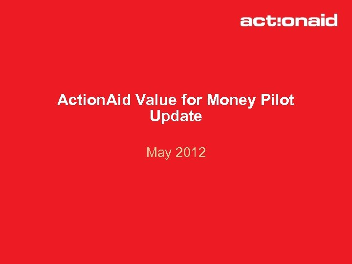 Action. Aid Value for Money Pilot Update May 2012