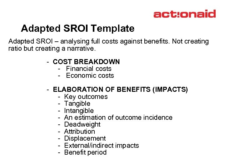 Adapted SROI Template Adapted SROI – analysing full costs against benefits. Not creating ratio