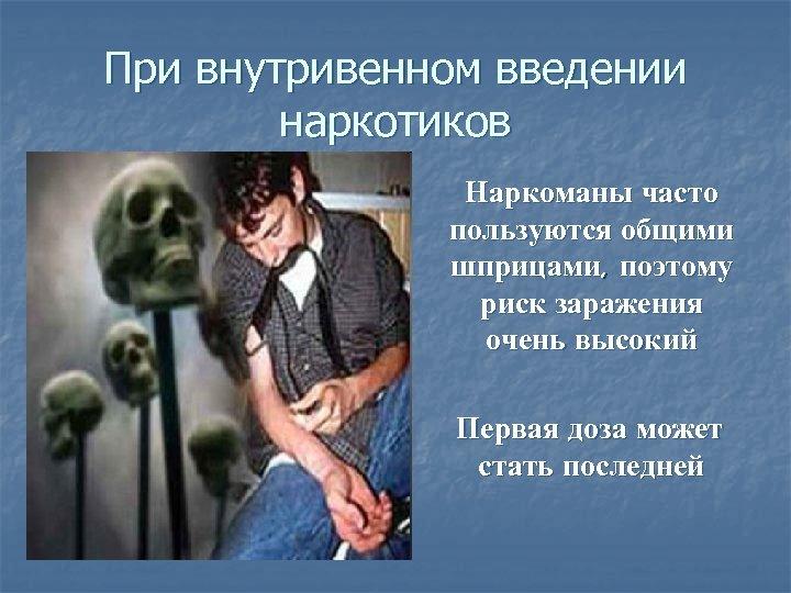При внутривенном введении наркотиков Наркоманы часто пользуются общими шприцами, поэтому риск заражения очень высокий