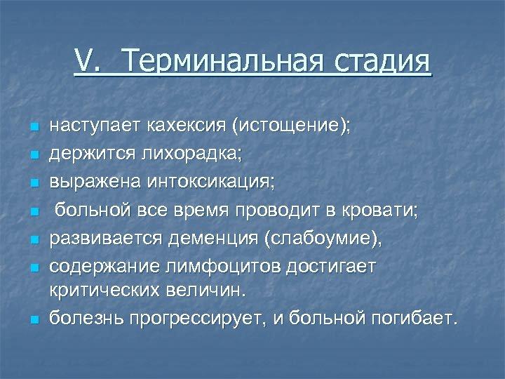 V. Терминальная стадия n n n n наступает кахексия (истощение); держится лихорадка; выражена интоксикация;