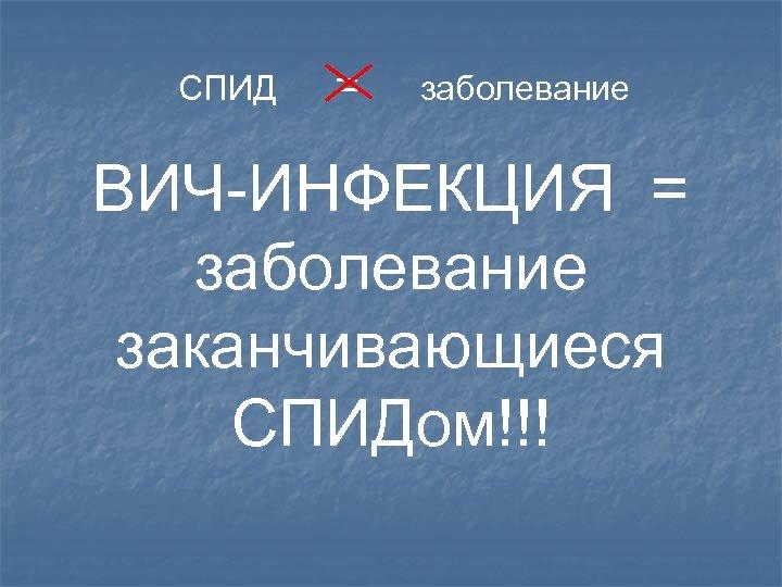 СПИД = заболевание ВИЧ-ИНФЕКЦИЯ = заболевание заканчивающиеся СПИДом!!!