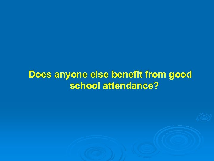 Does anyone else benefit from good school attendance?