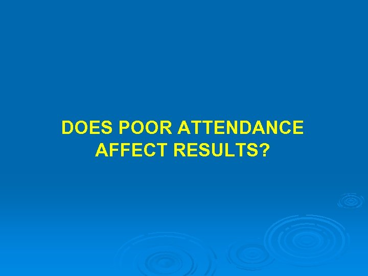 DOES POOR ATTENDANCE AFFECT RESULTS?