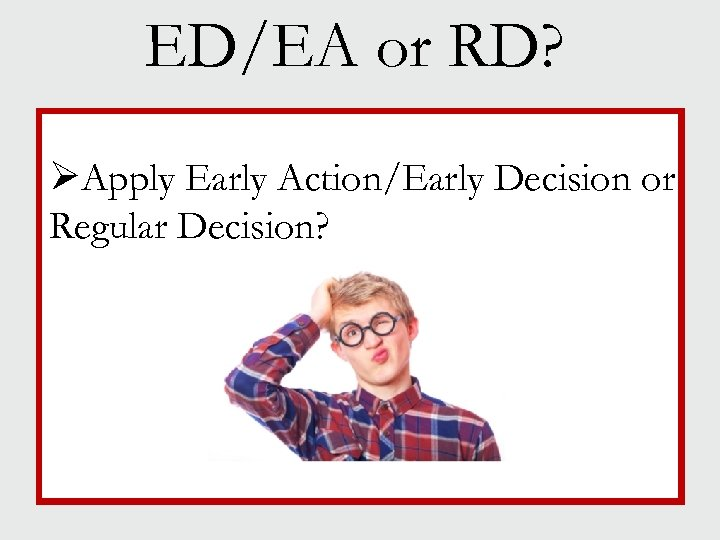 ED/EA or RD? ØApply Early Action/Early Decision or Regular Decision?