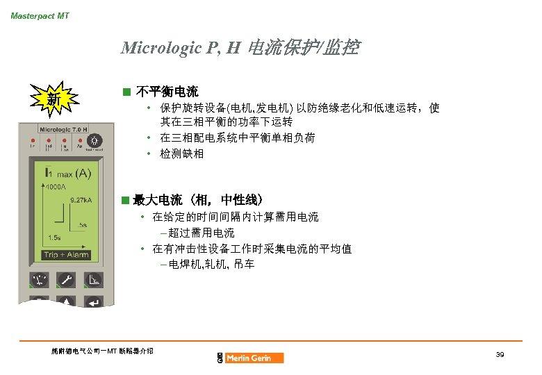 Masterpact MT Micrologic P, H 电流保护/监控 新 n 不平衡电流 • 保护旋转设备(电机, 发电机) 以防绝缘老化和低速运转,使 其在三相平衡的功率下运转