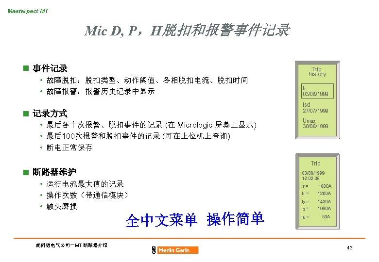 Masterpact MT Mic D, P,H脱扣和报警事件记录 n 事件记录 • 故障脱扣:脱扣类型、动作阈值、各相脱扣电流、脱扣时间 • 故障报警:报警历史记录中显示 n 记录方式 •