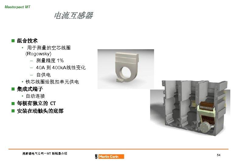 Masterpact MT 电流互感器 n 组合技术 • 用于测量的空芯线圈 (Rogowsky) – 测量精度 1% – 40 A