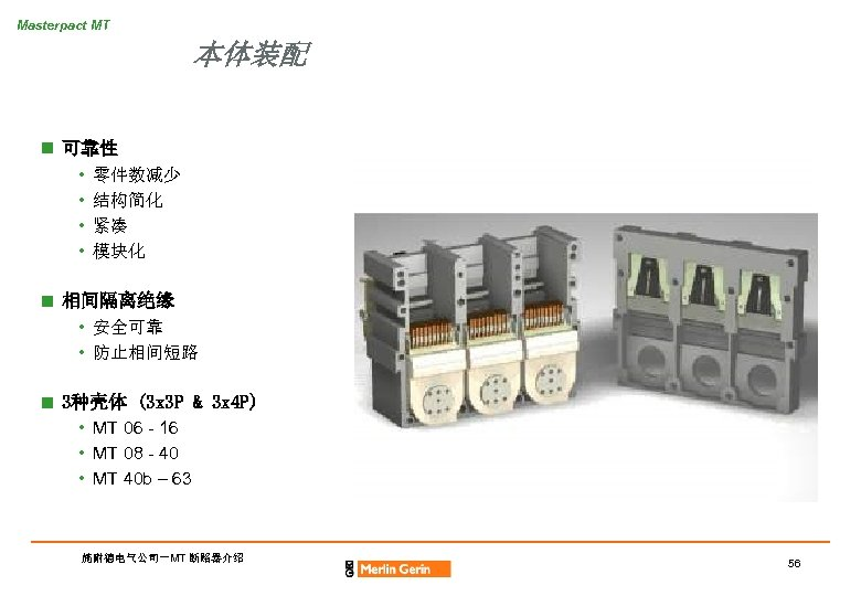 Masterpact MT 本体装配 n 可靠性 • • 零件数减少 结构简化 紧凑 模块化 n 相间隔离绝缘 •