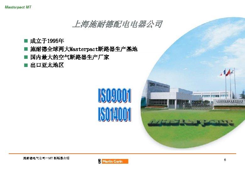 Masterpact MT 上海施耐德配电电器公司 n n 成立于1995年 施耐德全球两大Masterpact断路器生产基地 国内最大的空气断路器生产厂家 出口亚太地区 施耐德电气公司-MT 断路器介绍 6