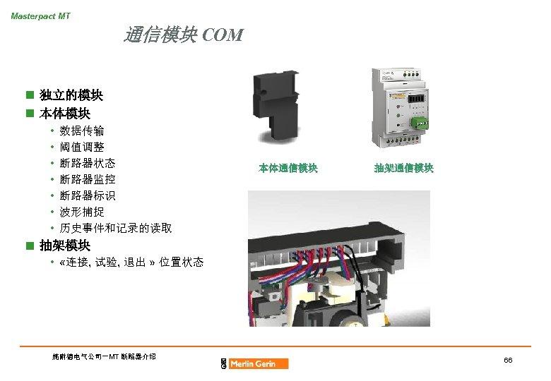 Masterpact MT 通信模块 COM n 独立的模块 n 本体模块 • • 数据传输 阈值调整 断路器状态 断路器监控