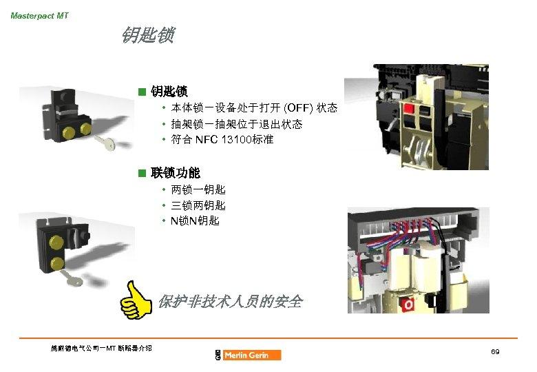 Masterpact MT 钥匙锁 n 钥匙锁 • 本体锁-设备处于打开 (OFF) 状态 • 抽架锁-抽架位于退出状态 • 符合 NFC