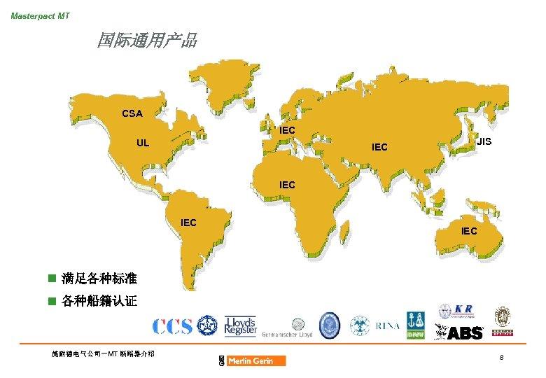Masterpact MT 国际通用产品 CSA IEC UL IEC JIS IEC IEC n 满足各种标准 n 各种船籍认证