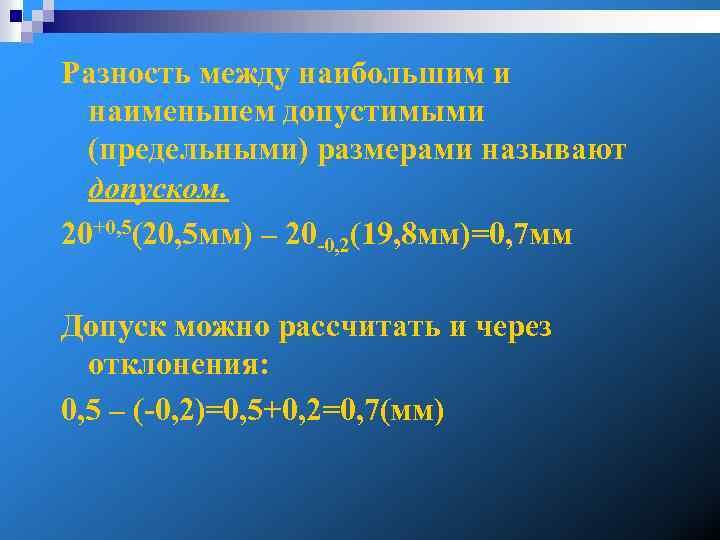 Разность между наибольшим и наименьшем допустимыми (предельными) размерами называют допуском. 20+0, 5(20, 5 мм)