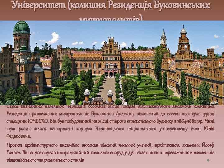 Університет (колишня Резиденція Буковинських митрополитів) Серед визначних пам'яток Чернівців особливе місце посідає архітектурний ансамбль