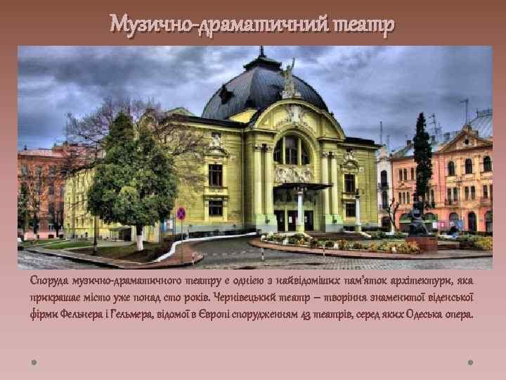 Музично-драматичний театр Споруда музично-драматичного театру є однією з найвідоміших пам'яток архітектури, яка прикрашає місто