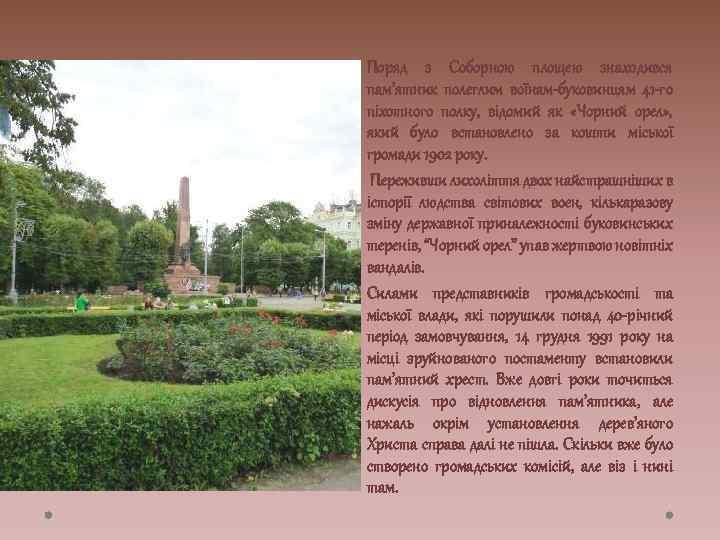 Поряд з Соборною площею знаходився пам'ятник полеглим воїнам-буковинцям 41 -го піхотного полку, відомий як