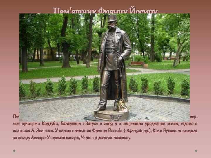 Пам'ятник Францу Йосипу Пам'ятник імператору Австро-Угорщини Францу Йосифу I у Чернівцях встановлено у сквері