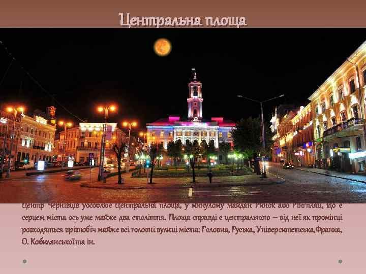 Центральна площа Центр Чернівців уособлює Центральна площа, у минулому майдан Ринок або Рінґпляц, що
