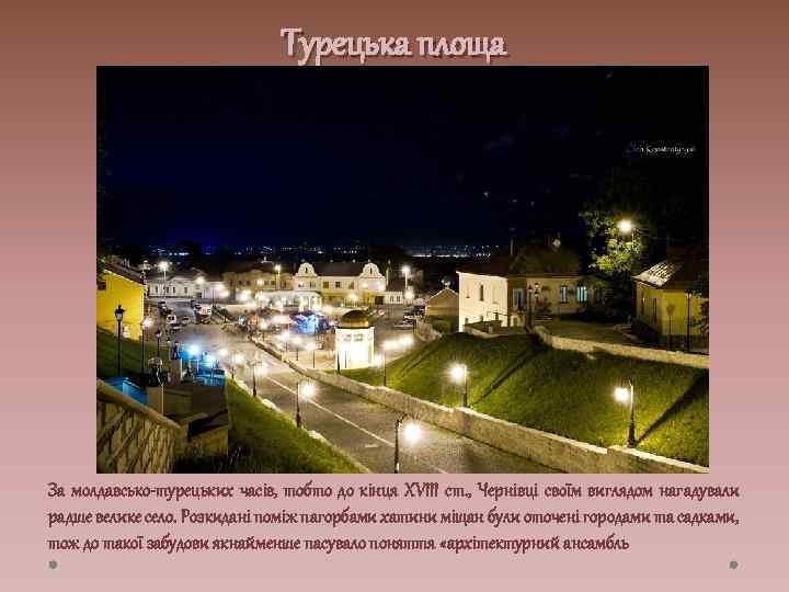 Турецька площа За молдавсько-турецьких часів, тобто до кінця XVIII ст. , Чернівці своїм виглядом