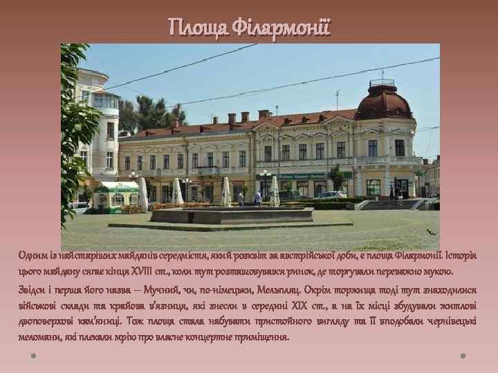 Площа Філармонії Одним із найстаріших майданів середмістя, який розквіт за австрійської доби, є площа