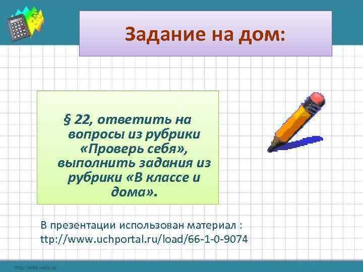 Задание на дом: § 22, ответить на вопросы из рубрики «Проверь себя» , выполнить