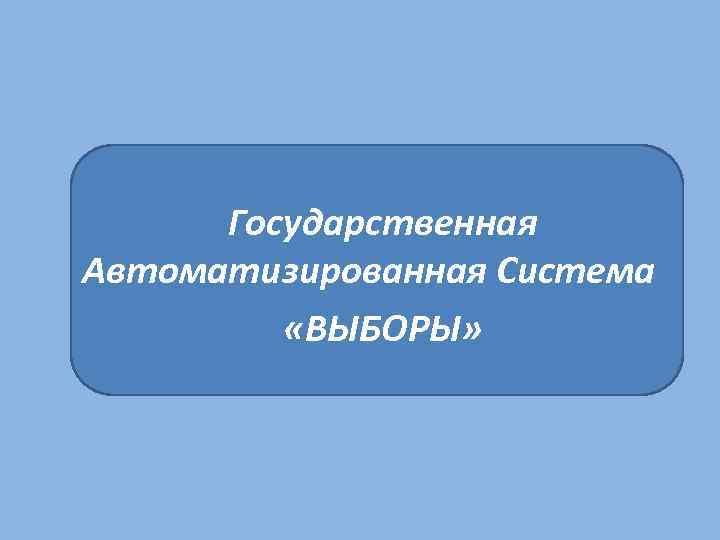 Государственная Автоматизированная Система «ВЫБОРЫ»