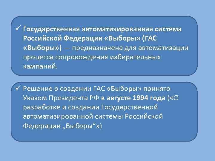 ü Государственная автоматизированная система Российской Федерации «Выборы» (ГАС «Выборы» ) — предназначена для автоматизации