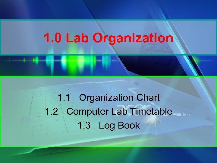 1. 0 Lab Organization 1. 1 Organization Chart 1. 2 Computer Lab Timetable 1.