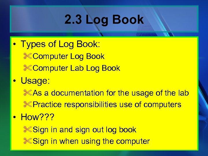 2. 3 Log Book • Types of Log Book: %Computer Log Book %Computer Lab
