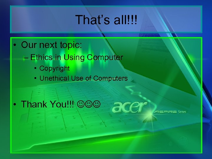 That's all!!! • Our next topic: – Ethics in Using Computer • Copyright •