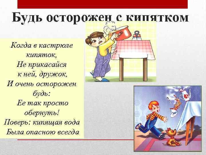 Будь осторожен с кипятком Когда в кастрюле кипяток, Не прикасайся к ней, дружок, И