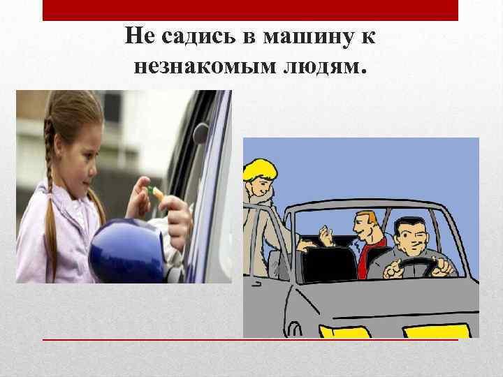 Не садись в машину к незнакомым людям.
