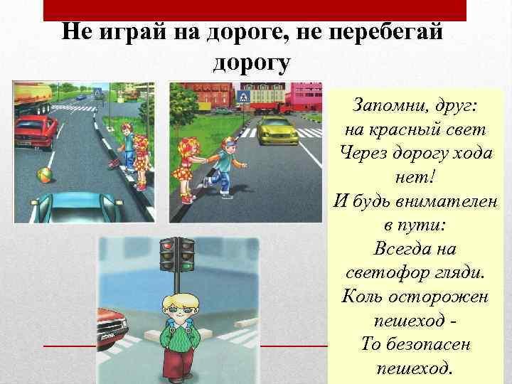 Не играй на дороге, не перебегай дорогу Запомни, друг: на красный свет Через дорогу