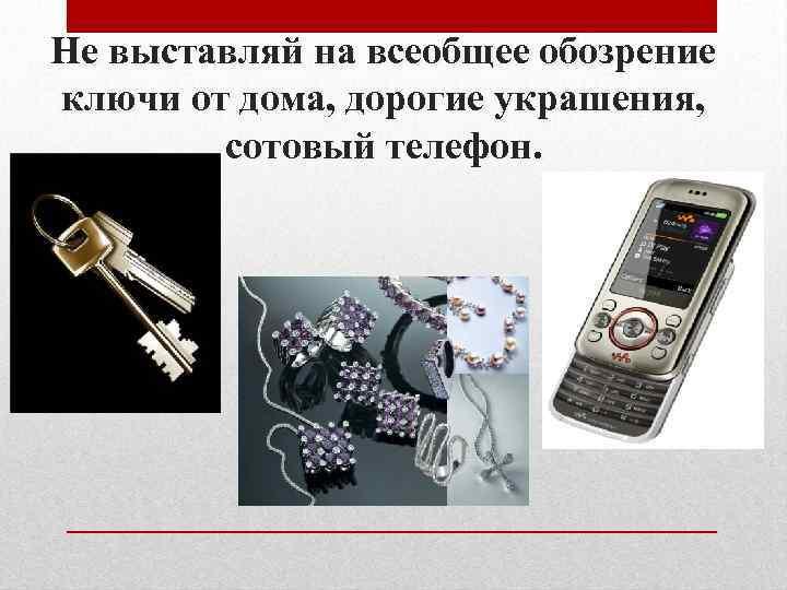 Не выставляй на всеобщее обозрение ключи от дома, дорогие украшения, сотовый телефон.