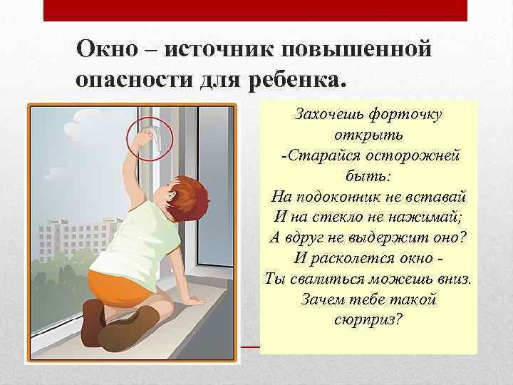 Окно – источник повышенной опасности для ребенка. Захочешь форточку открыть -Старайся осторожней быть: На
